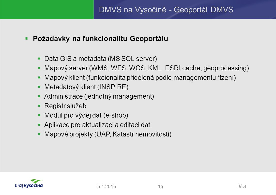 5.4.2015Jůzl15 DMVS na Vysočině - Geoportál DMVS  Požadavky na funkcionalitu Geoportálu  Data GIS a metadata (MS SQL server)  Mapový server (WMS, WFS, WCS, KML, ESRI cache, geoprocessing)  Mapový klient (funkcionalita přidělená podle managementu řízení)  Metadatový klient (INSPIRE)  Administrace (jednotný management)  Registr služeb  Modul pro výdej dat (e-shop)  Aplikace pro aktualizaci a editaci dat  Mapové projekty (ÚAP, Katastr nemovitostí)
