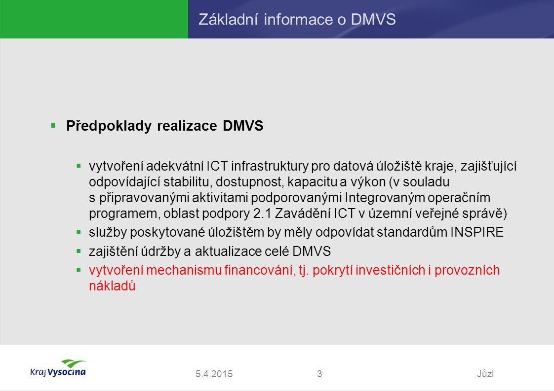 5.4.2015Jůzl3 Základní informace o DMVS  Předpoklady realizace DMVS  vytvoření adekvátní ICT infrastruktury pro datová úložiště kraje, zajišťující odpovídající stabilitu, dostupnost, kapacitu a výkon (v souladu s připravovanými aktivitami podporovanými Integrovaným operačním programem, oblast podpory 2.1 Zavádění ICT v územní veřejné správě)  služby poskytované úložištěm by měly odpovídat standardům INSPIRE  zajištění údržby a aktualizace celé DMVS  vytvoření mechanismu financování, tj.