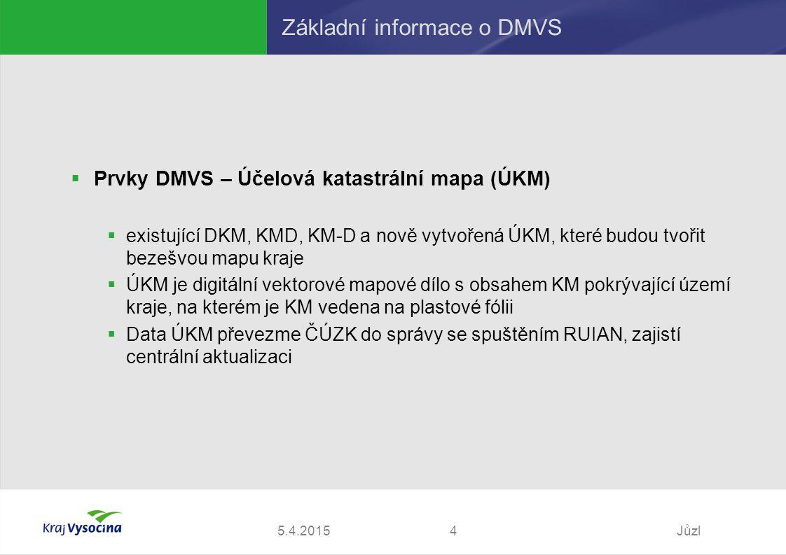 5.4.2015Jůzl4 Základní informace o DMVS  Prvky DMVS – Účelová katastrální mapa (ÚKM)  existující DKM, KMD, KM-D a nově vytvořená ÚKM, které budou tvořit bezešvou mapu kraje  ÚKM je digitální vektorové mapové dílo s obsahem KM pokrývající území kraje, na kterém je KM vedena na plastové fólii  Data ÚKM převezme ČÚZK do správy se spuštěním RUIAN, zajistí centrální aktualizaci