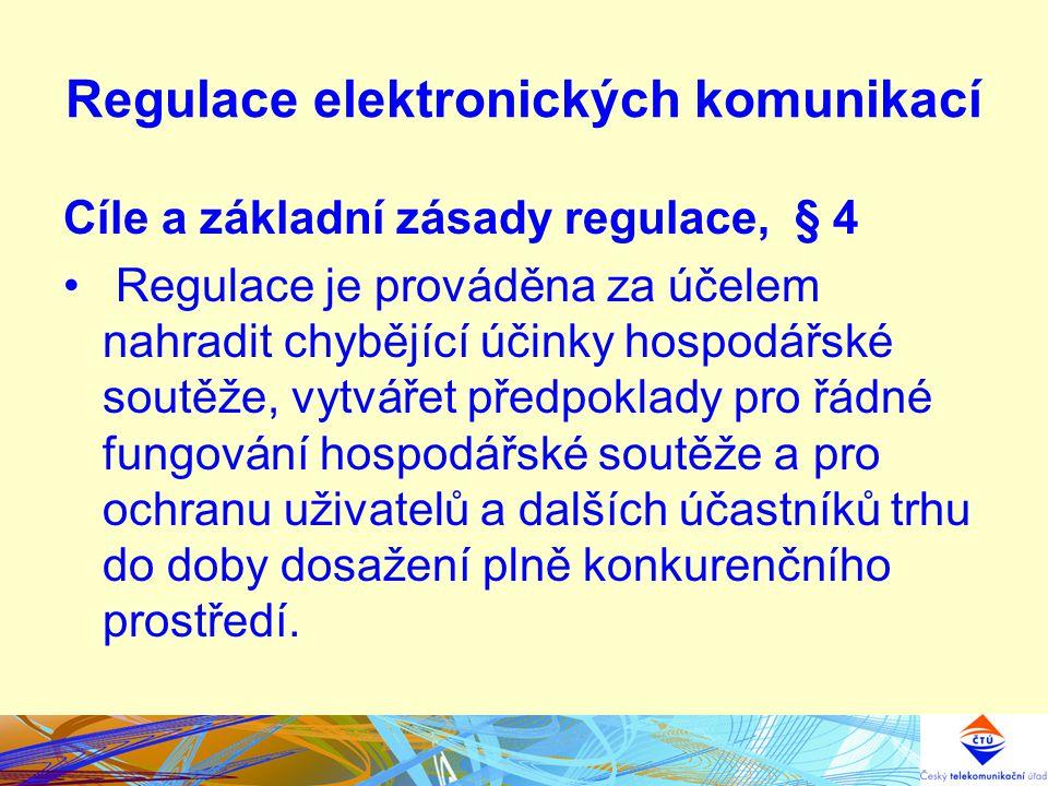 Regulace elektronických komunikací Cíle a základní zásady regulace, § 4 Regulace je prováděna za účelem nahradit chybějící účinky hospodářské soutěže, vytvářet předpoklady pro řádné fungování hospodářské soutěže a pro ochranu uživatelů a dalších účastníků trhu do doby dosažení plně konkurenčního prostředí.