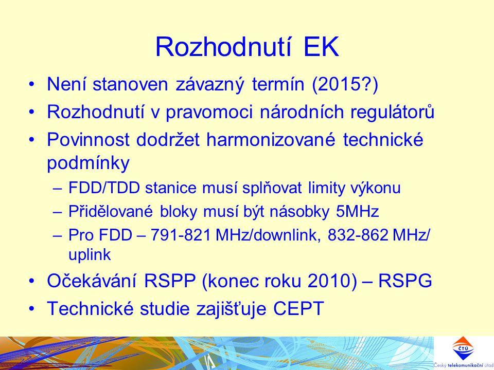 Rozhodnutí EK Není stanoven závazný termín (2015 ) Rozhodnutí v pravomoci národních regulátorů Povinnost dodržet harmonizované technické podmínky –FDD/TDD stanice musí splňovat limity výkonu –Přidělované bloky musí být násobky 5MHz –Pro FDD – 791-821 MHz/downlink, 832-862 MHz/ uplink Očekávání RSPP (konec roku 2010) – RSPG Technické studie zajišťuje CEPT