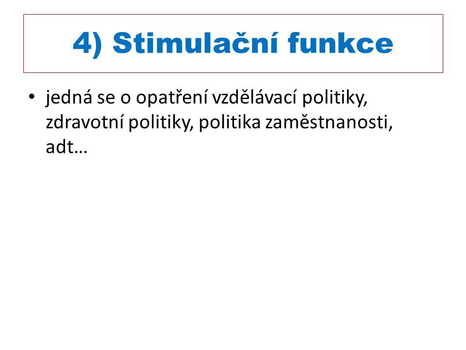 4) Stimulační funkce jedná se o opatření vzdělávací politiky, zdravotní politiky, politika zaměstnanosti, adt…