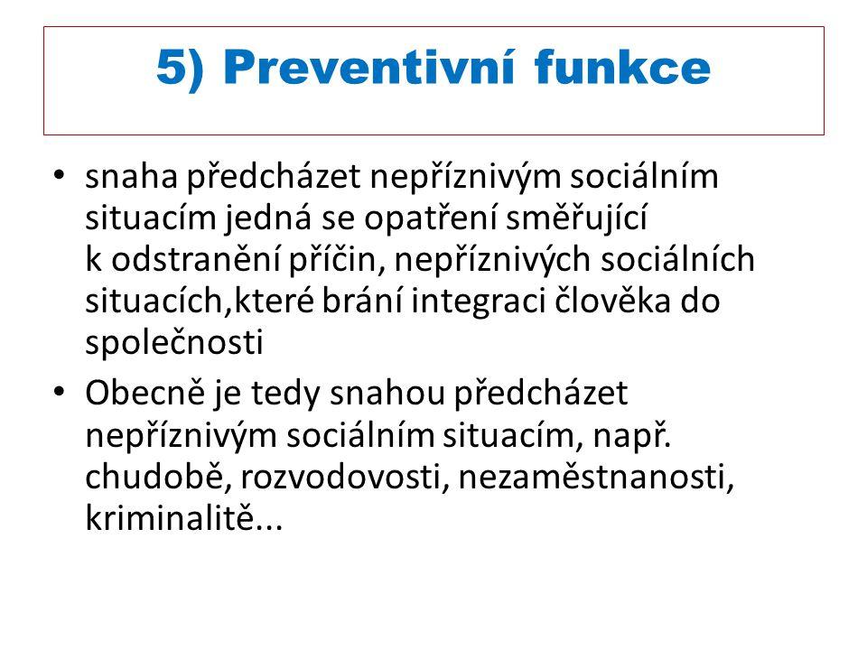 5) Preventivní funkce snaha předcházet nepříznivým sociálním situacím jedná se opatření směřující k odstranění příčin, nepříznivých sociálních situací
