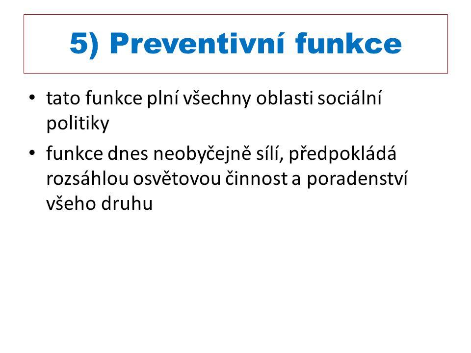 5) Preventivní funkce tato funkce plní všechny oblasti sociální politiky funkce dnes neobyčejně sílí, předpokládá rozsáhlou osvětovou činnost a porade