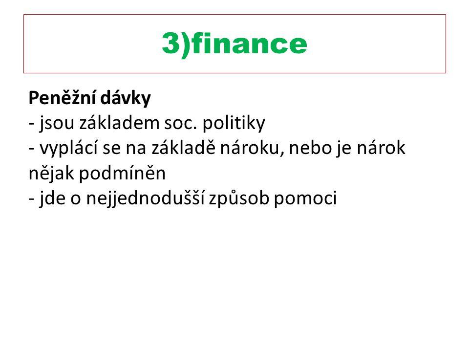 3)finance Peněžní dávky - jsou základem soc. politiky - vyplácí se na základě nároku, nebo je nárok nějak podmíněn - jde o nejjednodušší způsob pomoci