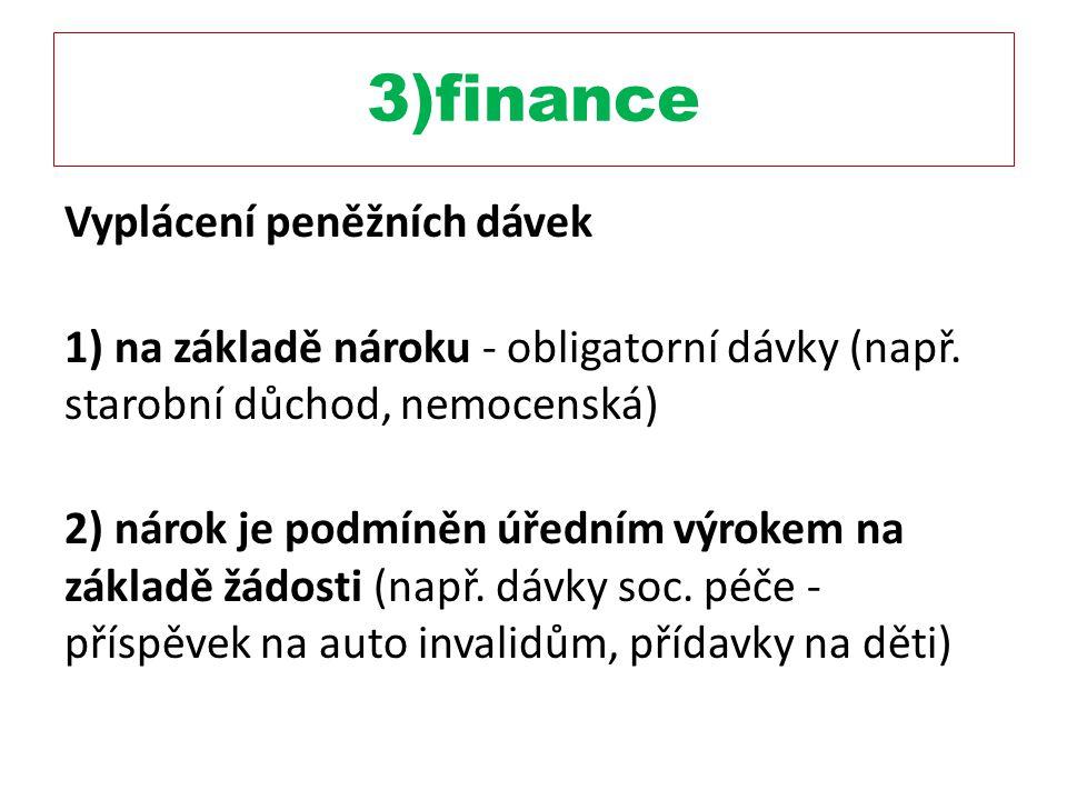 3)finance Vyplácení peněžních dávek 1) na základě nároku - obligatorní dávky (např. starobní důchod, nemocenská) 2) nárok je podmíněn úředním výrokem