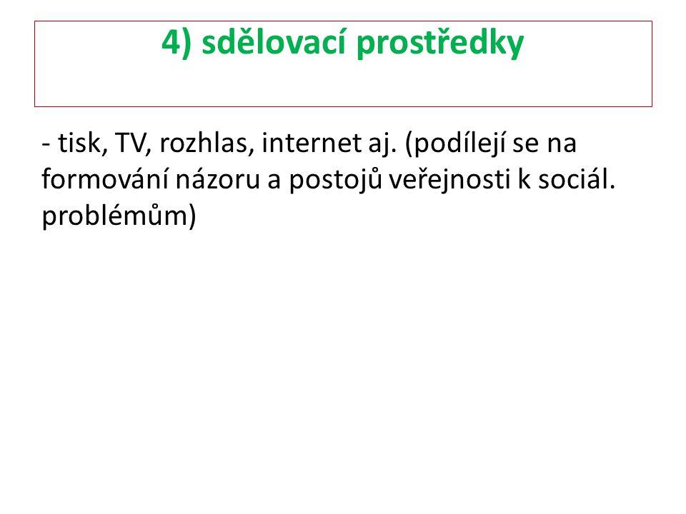 4) sdělovací prostředky - tisk, TV, rozhlas, internet aj. (podílejí se na formování názoru a postojů veřejnosti k sociál. problémům)