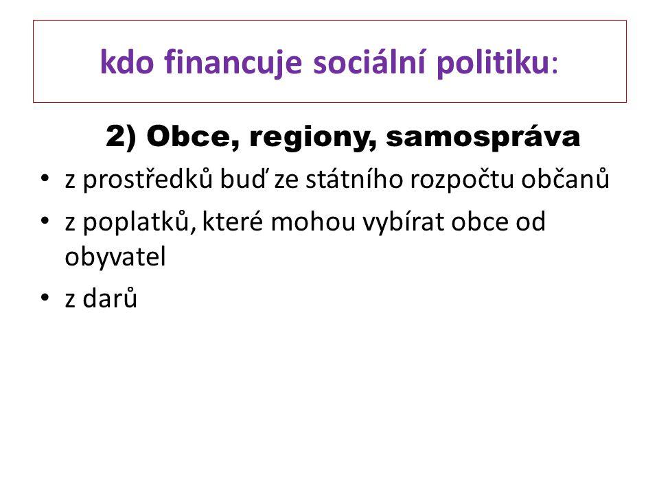 kdo financuje sociální politiku: 2) Obce, regiony, samospráva z prostředků buď ze státního rozpočtu občanů z poplatků, které mohou vybírat obce od oby