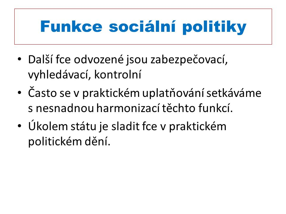 Funkce sociální politiky Další fce odvozené jsou zabezpečovací, vyhledávací, kontrolní Často se v praktickém uplatňování setkáváme s nesnadnou harmoni
