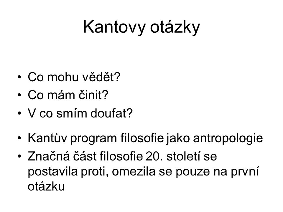 Kantovy otázky Co mohu vědět? Co mám činit? V co smím doufat? Kantův program filosofie jako antropologie Značná část filosofie 20. století se postavil