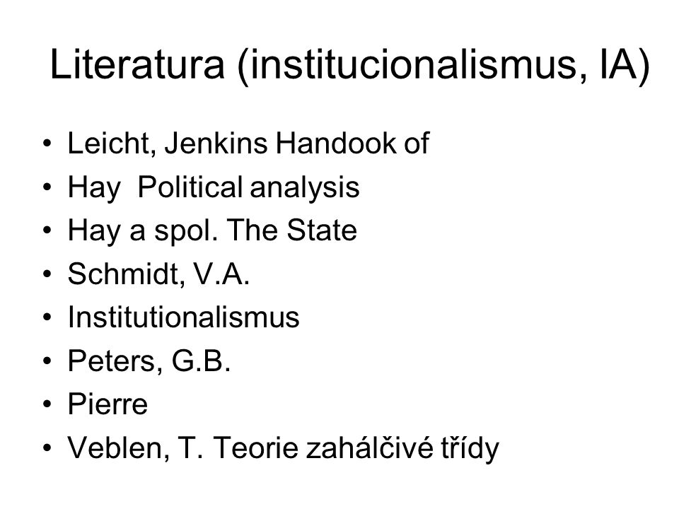 Literatura (institucionalismus, IA) Leicht, Jenkins Handook of Hay Political analysis Hay a spol. The State Schmidt, V.A. Institutionalismus Peters, G