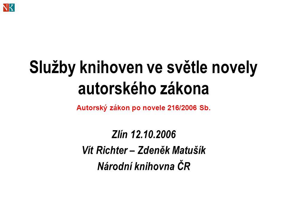 Služby knihoven ve světle novely autorského zákona Zlín 12.10.2006 Vít Richter – Zdeněk Matušík Národní knihovna ČR Autorský zákon po novele 216/2006 Sb.