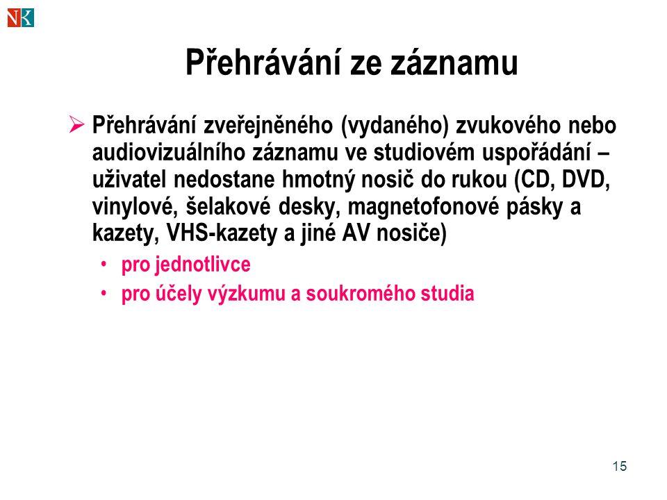15 Přehrávání ze záznamu  Přehrávání zveřejněného (vydaného) zvukového nebo audiovizuálního záznamu ve studiovém uspořádání – uživatel nedostane hmotný nosič do rukou (CD, DVD, vinylové, šelakové desky, magnetofonové pásky a kazety, VHS-kazety a jiné AV nosiče) pro jednotlivce pro účely výzkumu a soukromého studia