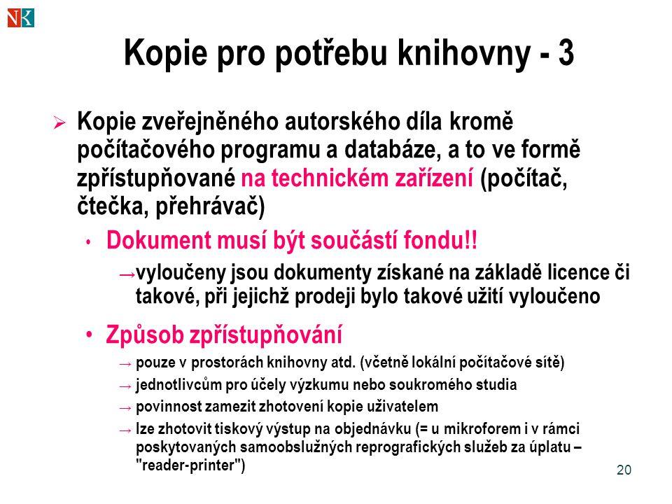 20 Kopie pro potřebu knihovny - 3  Kopie zveřejněného autorského díla kromě počítačového programu a databáze, a to ve formě zpřístupňované na technickém zařízení (počítač, čtečka, přehrávač) Dokument musí být součástí fondu!.