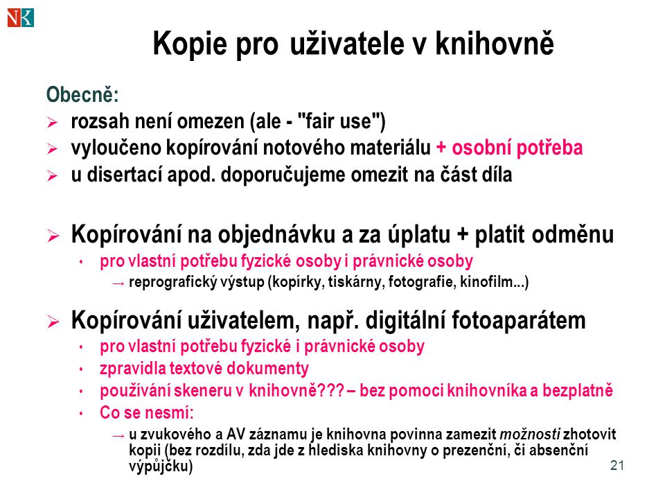 21 Kopie pro uživatele v knihovně Obecně:  rozsah není omezen (ale - fair use )  vyloučeno kopírování notového materiálu + osobní potřeba  u disertací apod.