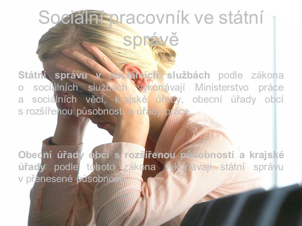 Sociální pracovník ve státní správě Státní správu v sociálních službách podle zákona o sociálních službách vykonávají Ministerstvo práce a sociálních věcí, krajské úřady, obecní úřady obcí s rozšířenou působností a úřady práce.