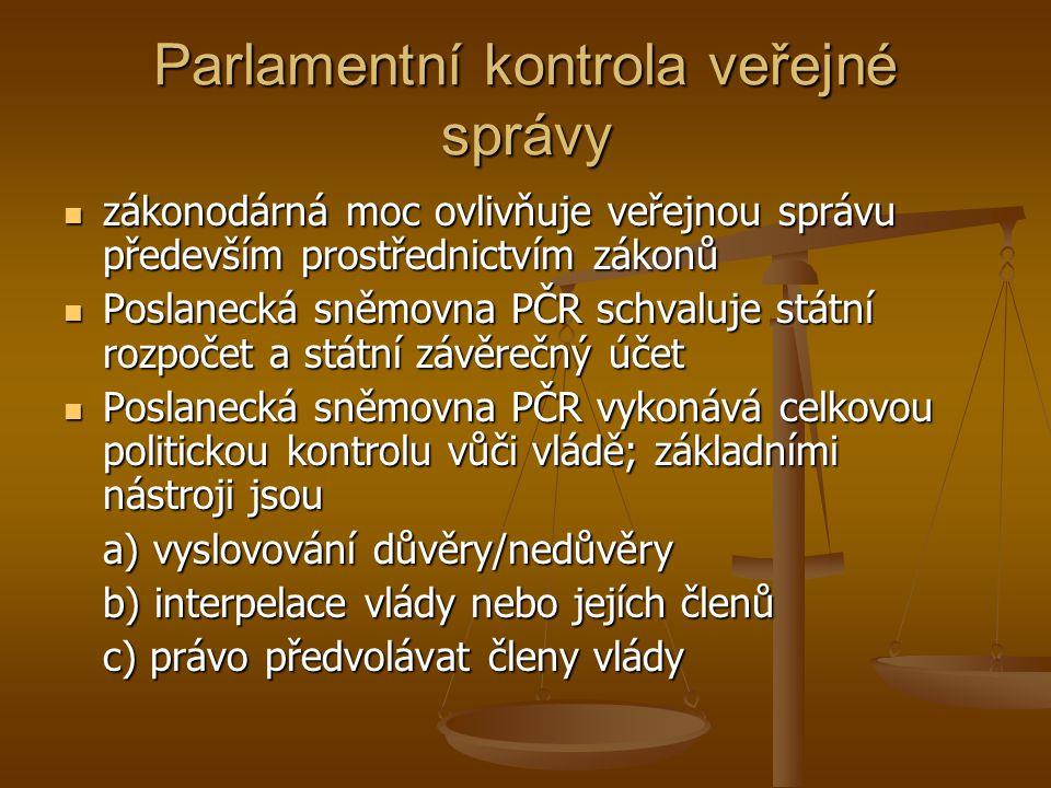 Parlamentní kontrola veřejné správy zákonodárná moc ovlivňuje veřejnou správu především prostřednictvím zákonů zákonodárná moc ovlivňuje veřejnou správu především prostřednictvím zákonů Poslanecká sněmovna PČR schvaluje státní rozpočet a státní závěrečný účet Poslanecká sněmovna PČR schvaluje státní rozpočet a státní závěrečný účet Poslanecká sněmovna PČR vykonává celkovou politickou kontrolu vůči vládě; základními nástroji jsou Poslanecká sněmovna PČR vykonává celkovou politickou kontrolu vůči vládě; základními nástroji jsou a) vyslovování důvěry/nedůvěry b) interpelace vlády nebo jejích členů c) právo předvolávat členy vlády