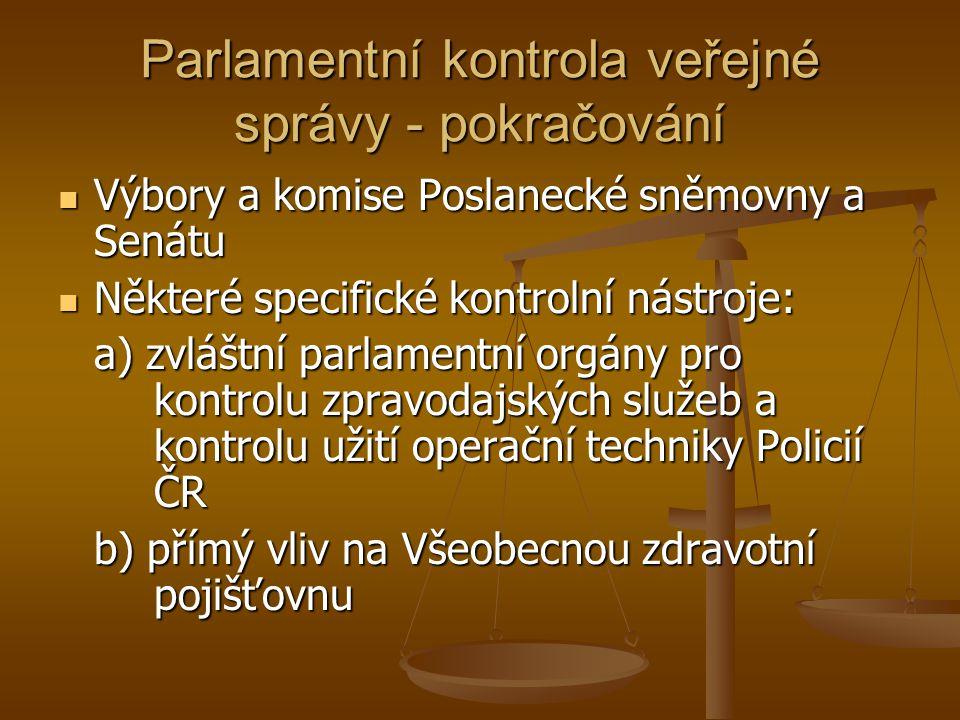 Parlamentní kontrola veřejné správy - pokračování Výbory a komise Poslanecké sněmovny a Senátu Výbory a komise Poslanecké sněmovny a Senátu Některé specifické kontrolní nástroje: Některé specifické kontrolní nástroje: a) zvláštní parlamentní orgány pro kontrolu zpravodajských služeb a kontrolu užití operační techniky Policií ČR b) přímý vliv na Všeobecnou zdravotní pojišťovnu
