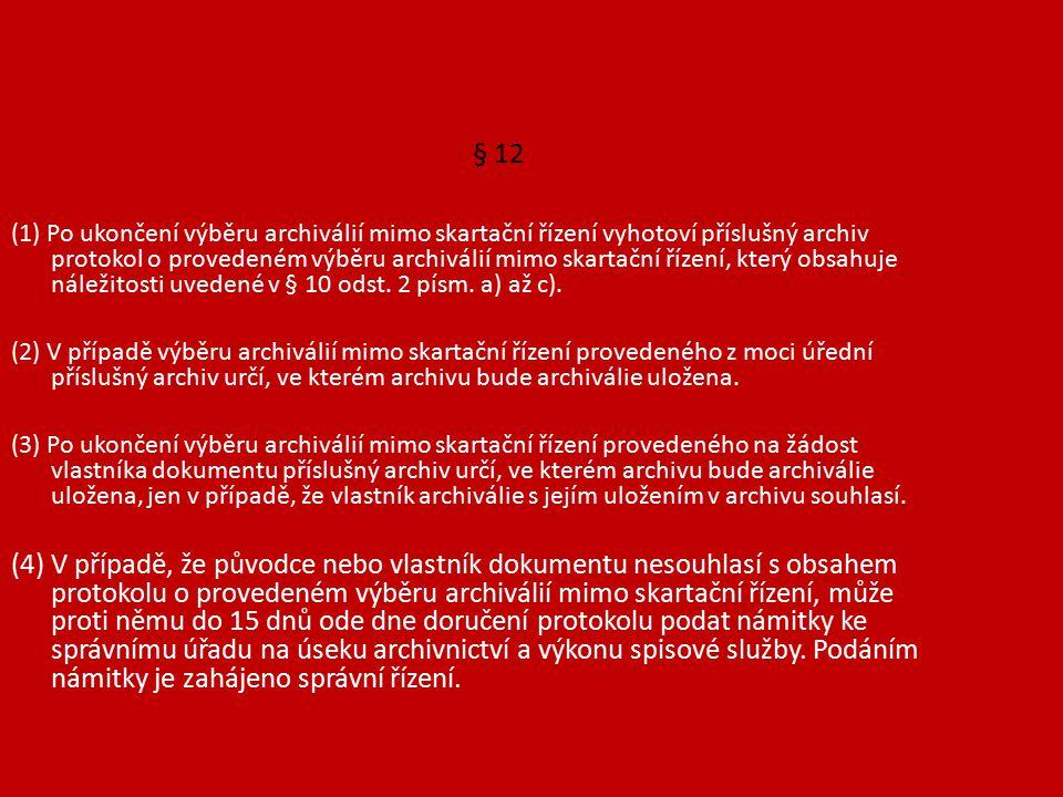 § 12 (1) Po ukončení výběru archiválií mimo skartační řízení vyhotoví příslušný archiv protokol o provedeném výběru archiválií mimo skartační řízení, který obsahuje náležitosti uvedené v § 10 odst.