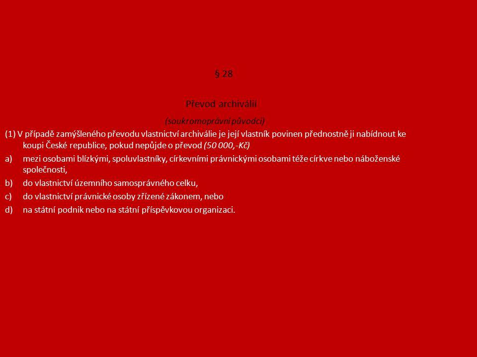 § 28 Převod archiválií (soukromoprávní původci) (1) V případě zamýšleného převodu vlastnictví archiválie je její vlastník povinen přednostně ji nabídnout ke koupi České republice, pokud nepůjde o převod (50 000,-Kč) a)mezi osobami blízkými, spoluvlastníky, církevními právnickými osobami téže církve nebo náboženské společnosti, b)do vlastnictví územního samosprávného celku, c)do vlastnictví právnické osoby zřízené zákonem, nebo d)na státní podnik nebo na státní příspěvkovou organizaci.