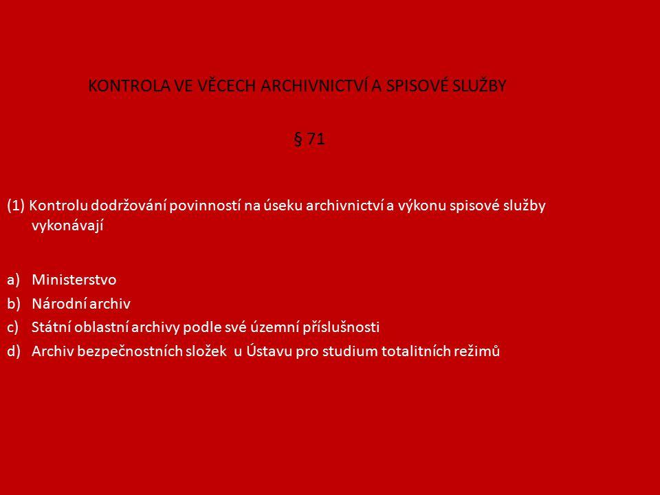 KONTROLA VE VĚCECH ARCHIVNICTVÍ A SPISOVÉ SLUŽBY § 71 (1) Kontrolu dodržování povinností na úseku archivnictví a výkonu spisové služby vykonávají a)Ministerstvo b)Národní archiv c)Státní oblastní archivy podle své územní příslušnosti d)Archiv bezpečnostních složek u Ústavu pro studium totalitních režimů