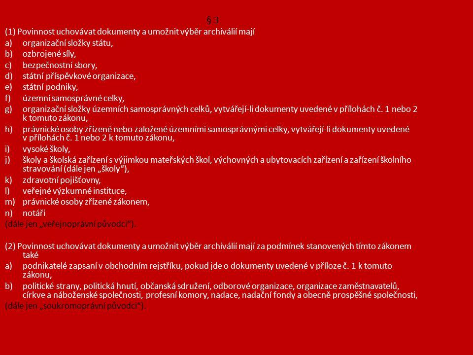 § 3 (1) Povinnost uchovávat dokumenty a umožnit výběr archiválií mají a)organizační složky státu, b)ozbrojené síly, c)bezpečnostní sbory, d)státní příspěvkové organizace, e)státní podniky, f)územní samosprávné celky, g)organizační složky územních samosprávných celků, vytvářejí-li dokumenty uvedené v přílohách č.