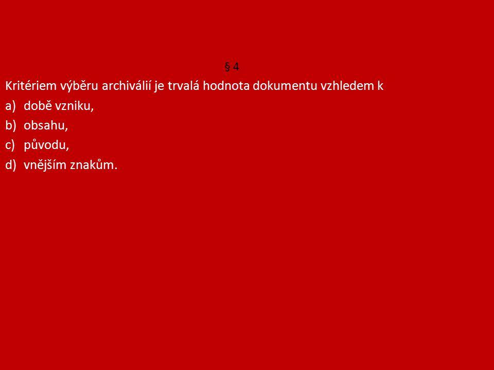 § 4 Kritériem výběru archiválií je trvalá hodnota dokumentu vzhledem k a)době vzniku, b)obsahu, c)původu, d)vnějším znakům.