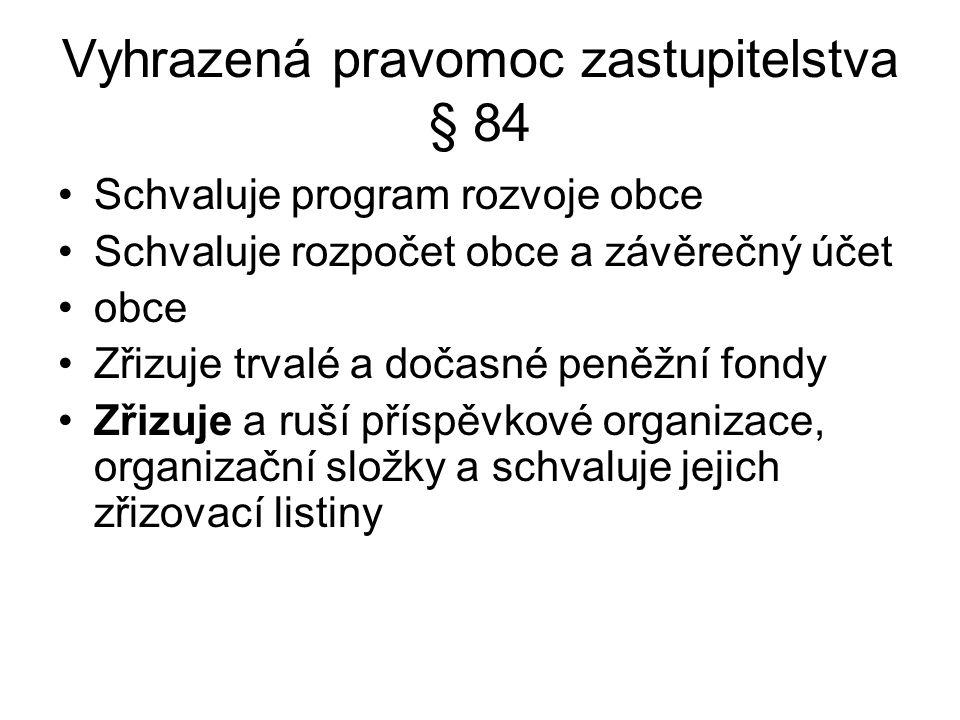 Vyhrazená pravomoc zastupitelstva § 84 Schvaluje program rozvoje obce Schvaluje rozpočet obce a závěrečný účet obce Zřizuje trvalé a dočasné peněžní f