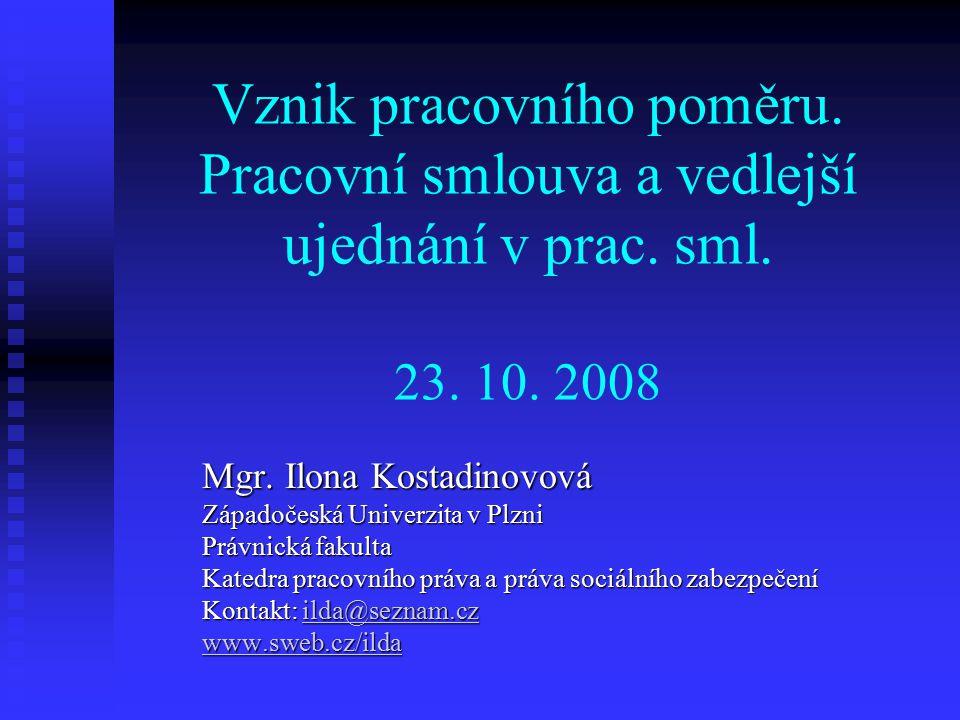 Vznik pracovního poměru. Pracovní smlouva a vedlejší ujednání v prac. sml. 23. 10. 2008 Mgr. Ilona Kostadinovová Západočeská Univerzita v Plzni Právni