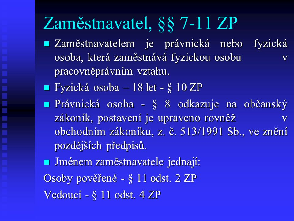 Zaměstnavatel, §§ 7-11 ZP Zaměstnavatelem je právnická nebo fyzická osoba, která zaměstnává fyzickou osobu v pracovněprávním vztahu. Zaměstnavatelem j