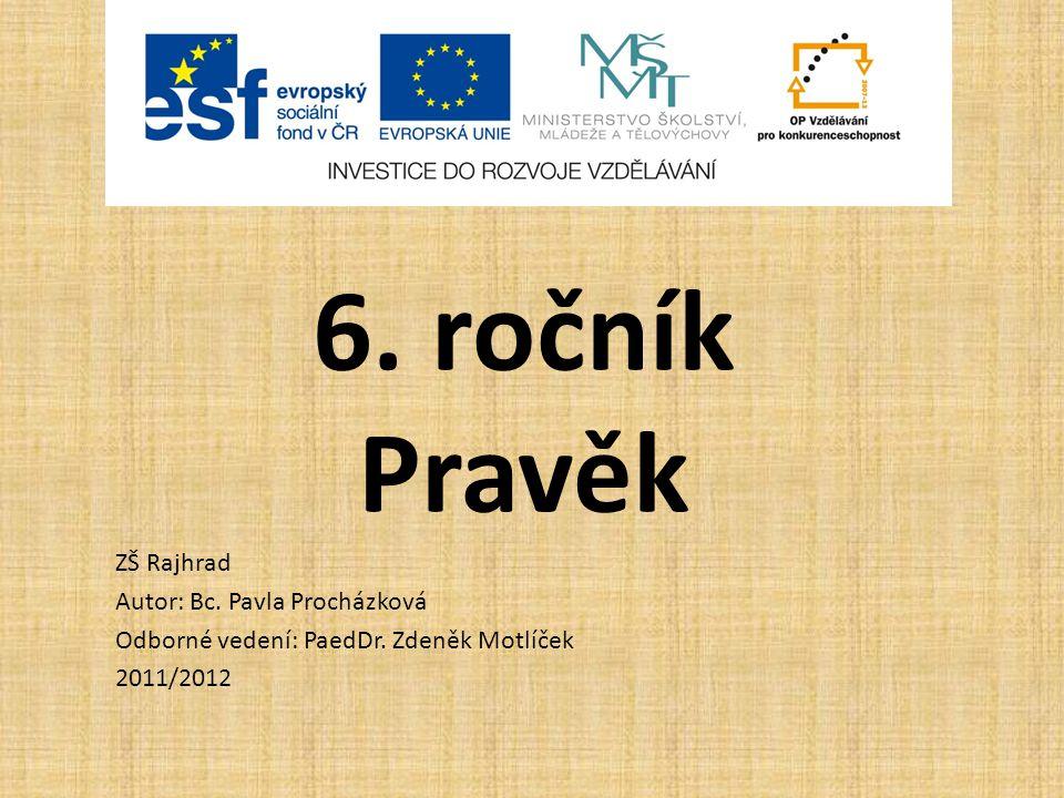 6. ročník Pravěk ZŠ Rajhrad Autor: Bc. Pavla Procházková Odborné vedení: PaedDr. Zdeněk Motlíček 2011/2012