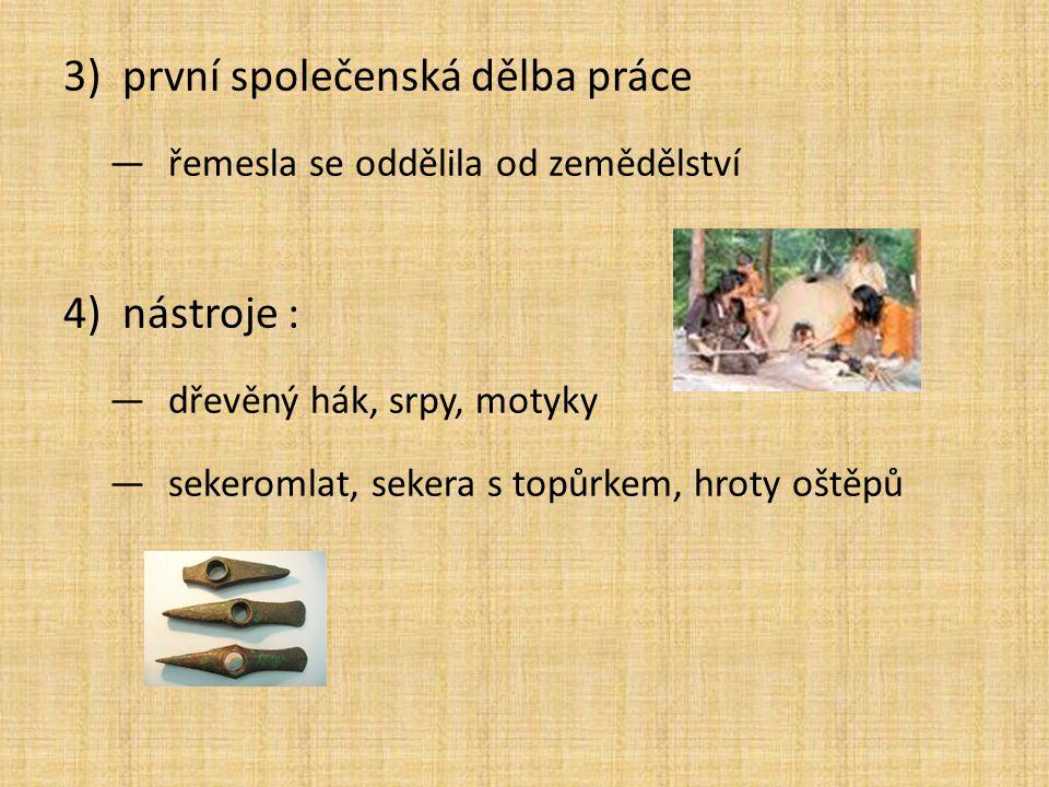 3)první společenská dělba práce —řemesla se oddělila od zemědělství 4)nástroje : —dřevěný hák, srpy, motyky —sekeromlat, sekera s topůrkem, hroty oště