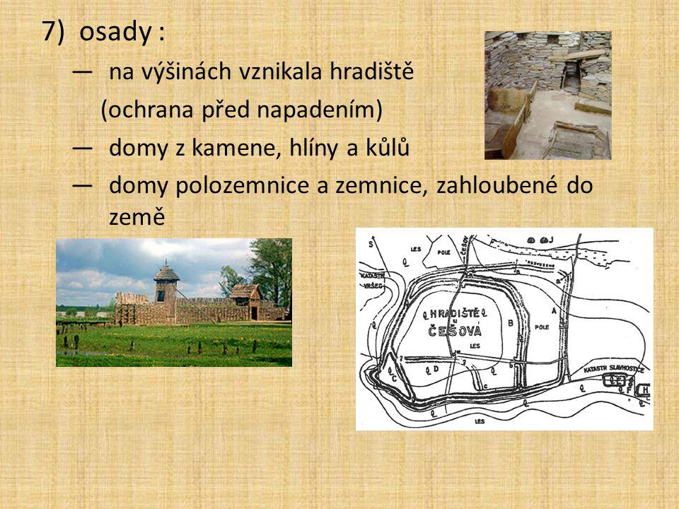7)osady : —na výšinách vznikala hradiště (ochrana před napadením) —domy z kamene, hlíny a kůlů —domy polozemnice a zemnice, zahloubené do země