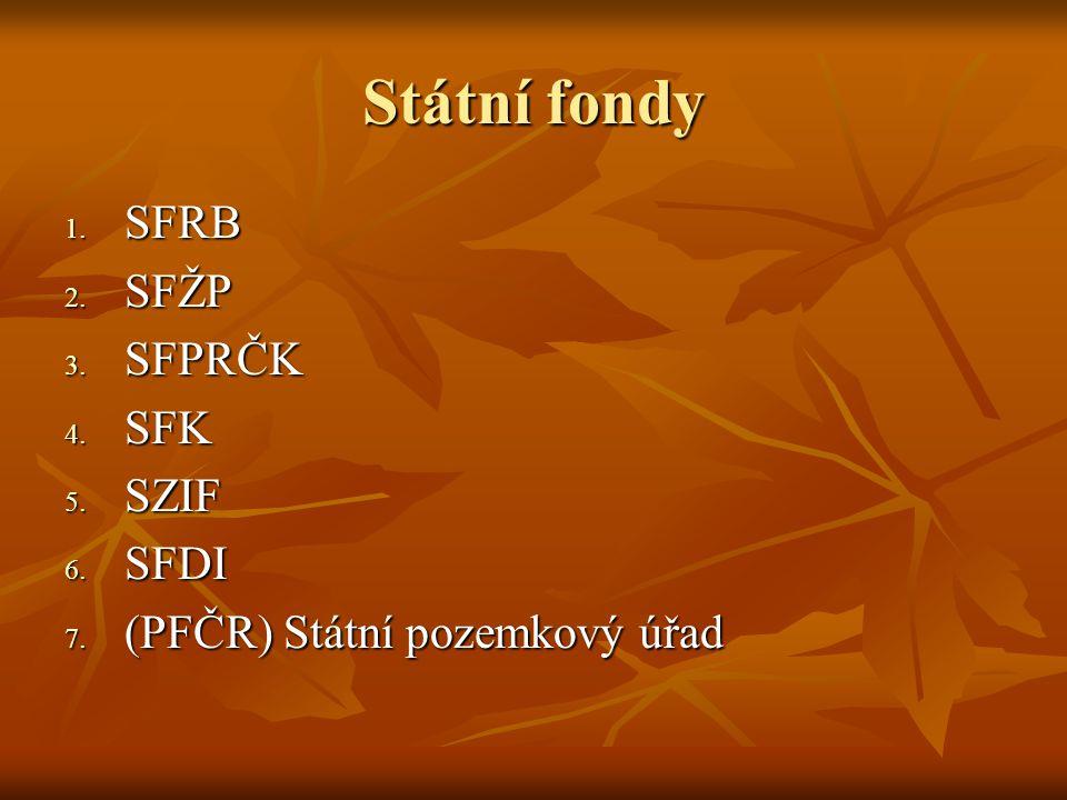 Státní fondy 1. SFRB 2. SFŽP 3. SFPRČK 4. SFK 5. SZIF 6. SFDI 7. (PFČR) Státní pozemkový úřad