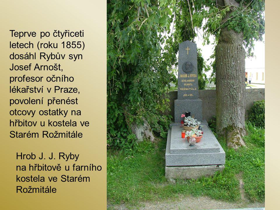 Hrob J. J. Ryby na hřbitově u farního kostela ve Starém Rožmitále Teprve po čtyřiceti letech (roku 1855) dosáhl Rybův syn Josef Arnošt, profesor očníh