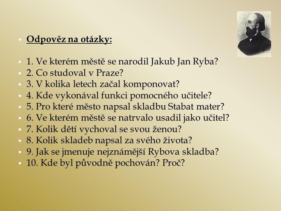 Odpověz na otázky: 1. Ve kterém městě se narodil Jakub Jan Ryba? 2. Co studoval v Praze? 3. V kolika letech začal komponovat? 4. Kde vykonával funkci