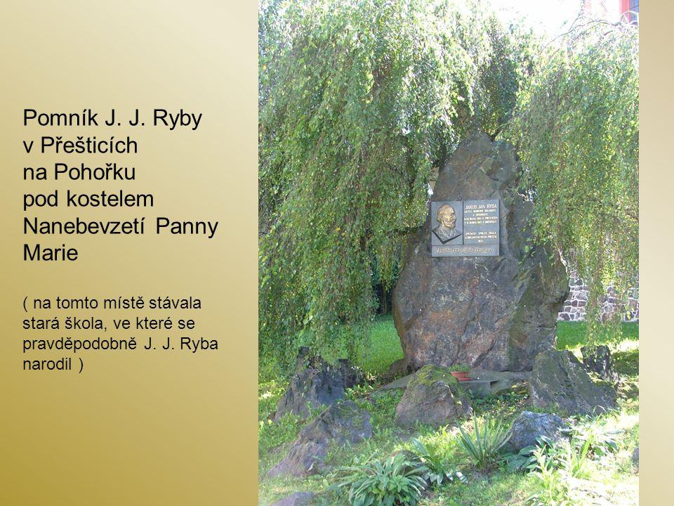 Pomník J. J. Ryby v Přešticích na Pohořku pod kostelem Nanebevzetí Panny Marie ( na tomto místě stávala stará škola, ve které se pravděpodobně J. J. R