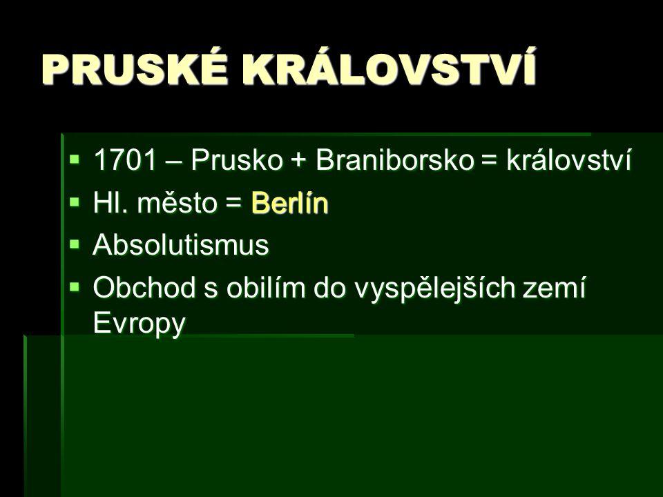 PRUSKÉ KRÁLOVSTVÍ  1701 – Prusko + Braniborsko = království  Hl. město = Berlín  Absolutismus  Obchod s obilím do vyspělejších zemí Evropy
