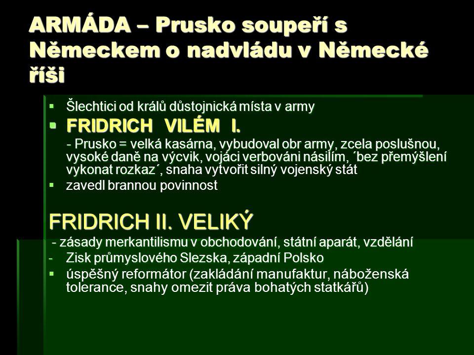 ARMÁDA – Prusko soupeří s Německem o nadvládu v Německé říši  Šlechtici od králů důstojnická místa v army  FRIDRICH VILÉM I. - Prusko = velká kasárn