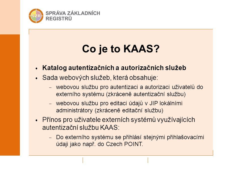 Co je to KAAS? Katalog autentizačních a autorizačních služeb Sada webových služeb, která obsahuje: – webovou službu pro autentizaci a autorizaci uživa