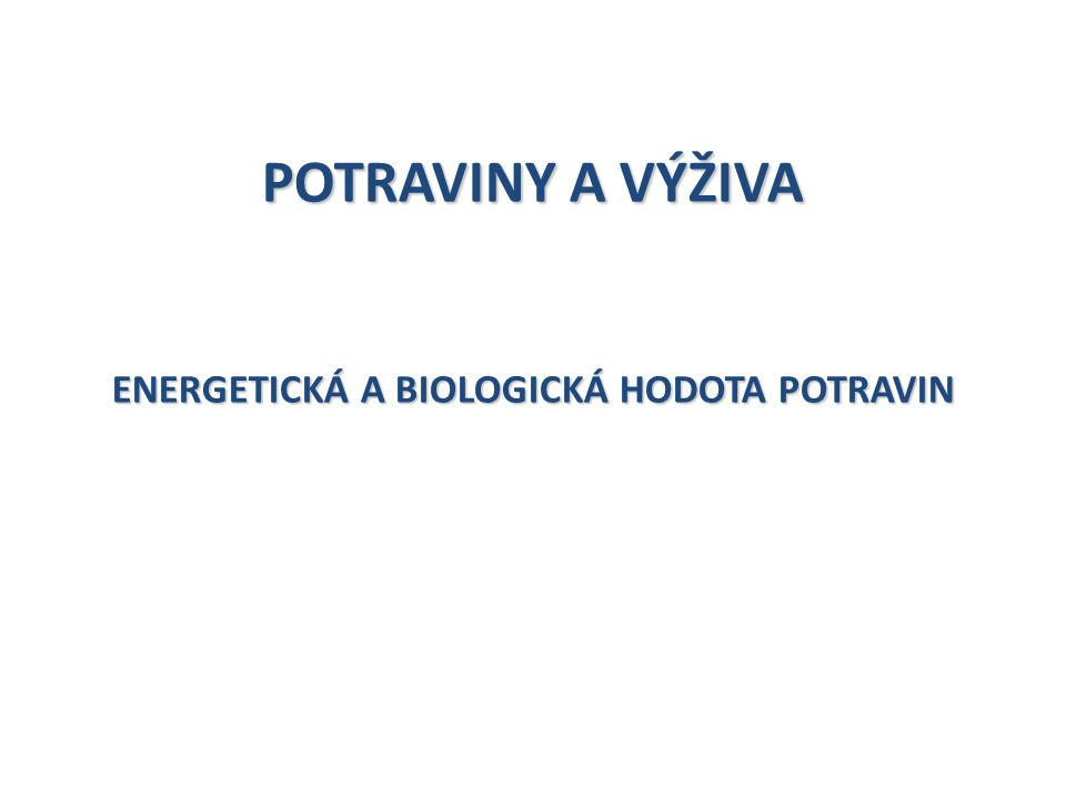 POTRAVINY A VÝŽIVA ENERGETICKÁ A BIOLOGICKÁ HODOTA POTRAVIN