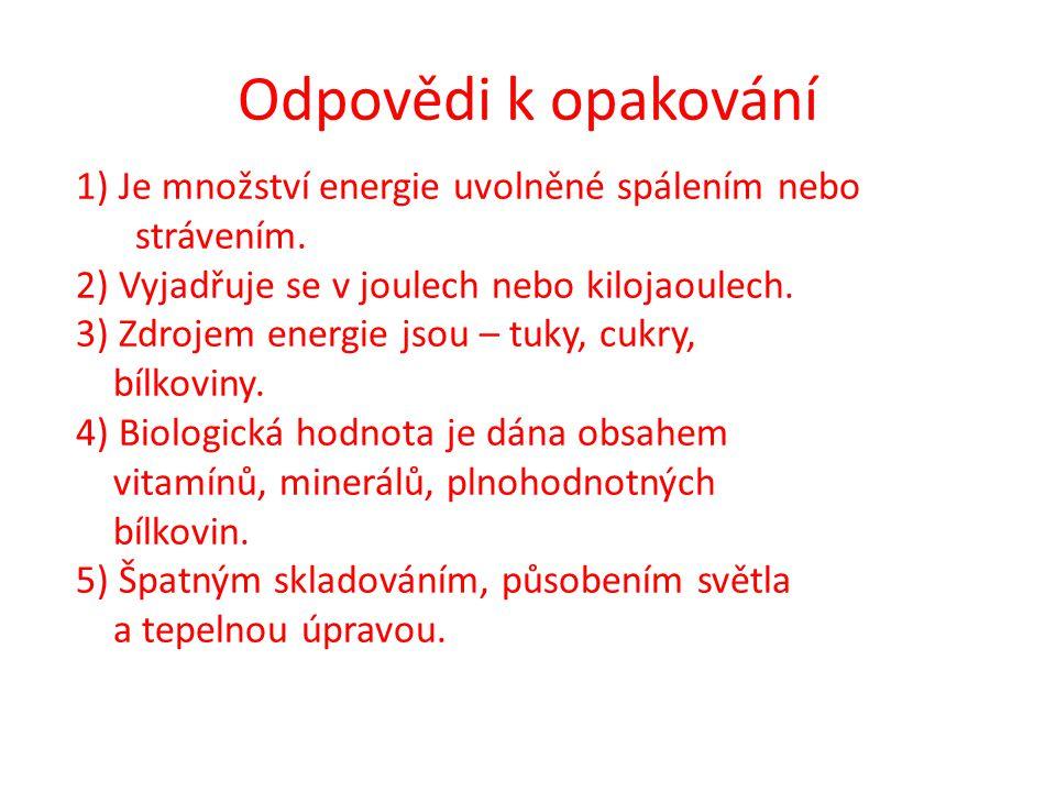 Odpovědi k opakování 1) Je množství energie uvolněné spálením nebo strávením. 2) Vyjadřuje se v joulech nebo kilojaoulech. 3) Zdrojem energie jsou – t