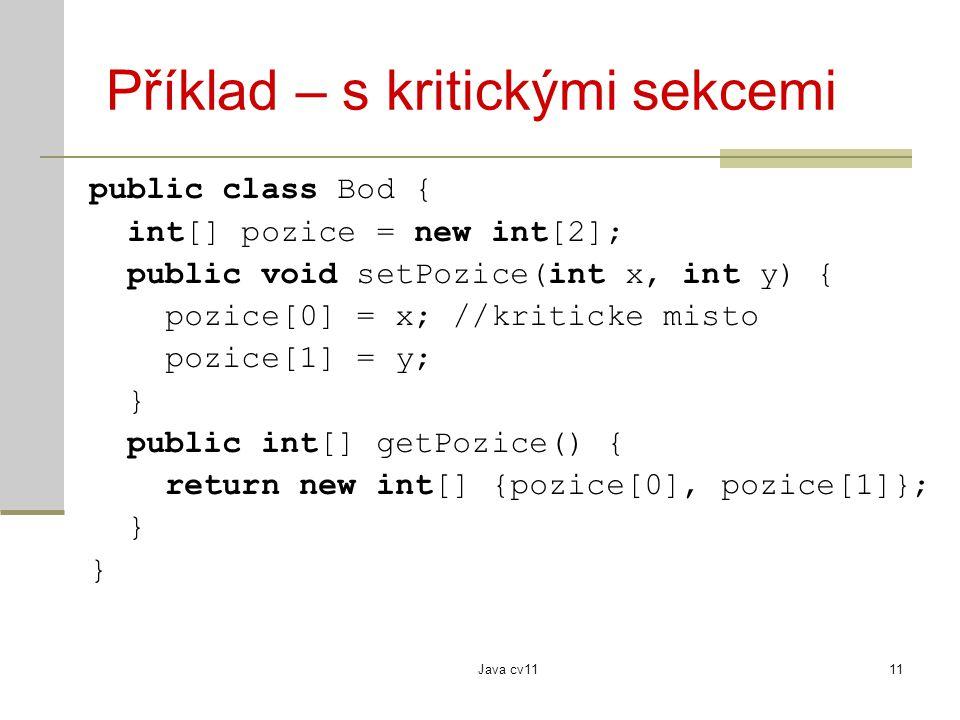 Java cv1111 Příklad – s kritickými sekcemi public class Bod { int[] pozice = new int[2]; public void setPozice(int x, int y) { pozice[0] = x; //kriticke misto pozice[1] = y; } public int[] getPozice() { return new int[] {pozice[0], pozice[1]}; }