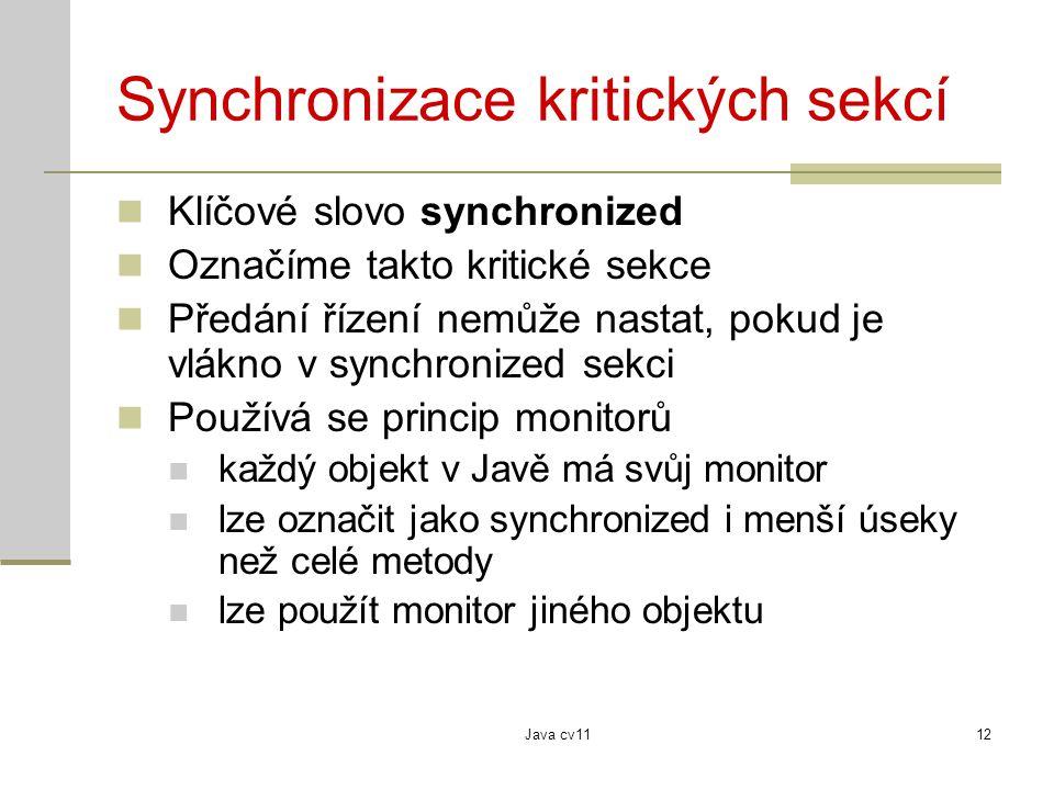 Java cv1112 Synchronizace kritických sekcí Klíčové slovo synchronized Označíme takto kritické sekce Předání řízení nemůže nastat, pokud je vlákno v synchronized sekci Používá se princip monitorů každý objekt v Javě má svůj monitor lze označit jako synchronized i menší úseky než celé metody lze použít monitor jiného objektu