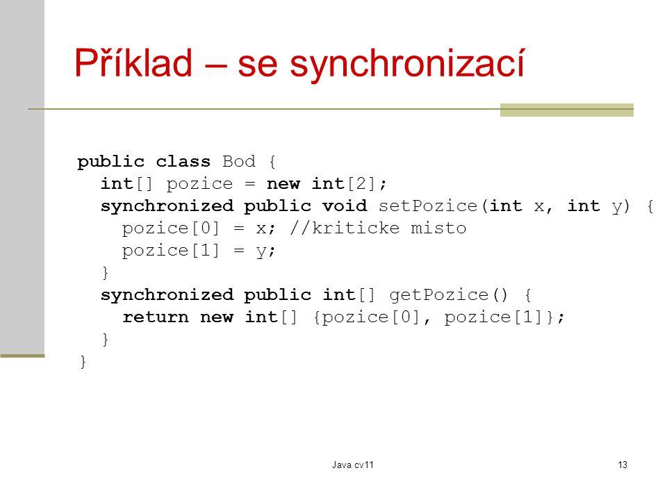 Java cv1113 Příklad – se synchronizací public class Bod { int[] pozice = new int[2]; synchronized public void setPozice(int x, int y) { pozice[0] = x; //kriticke misto pozice[1] = y; } synchronized public int[] getPozice() { return new int[] {pozice[0], pozice[1]}; }