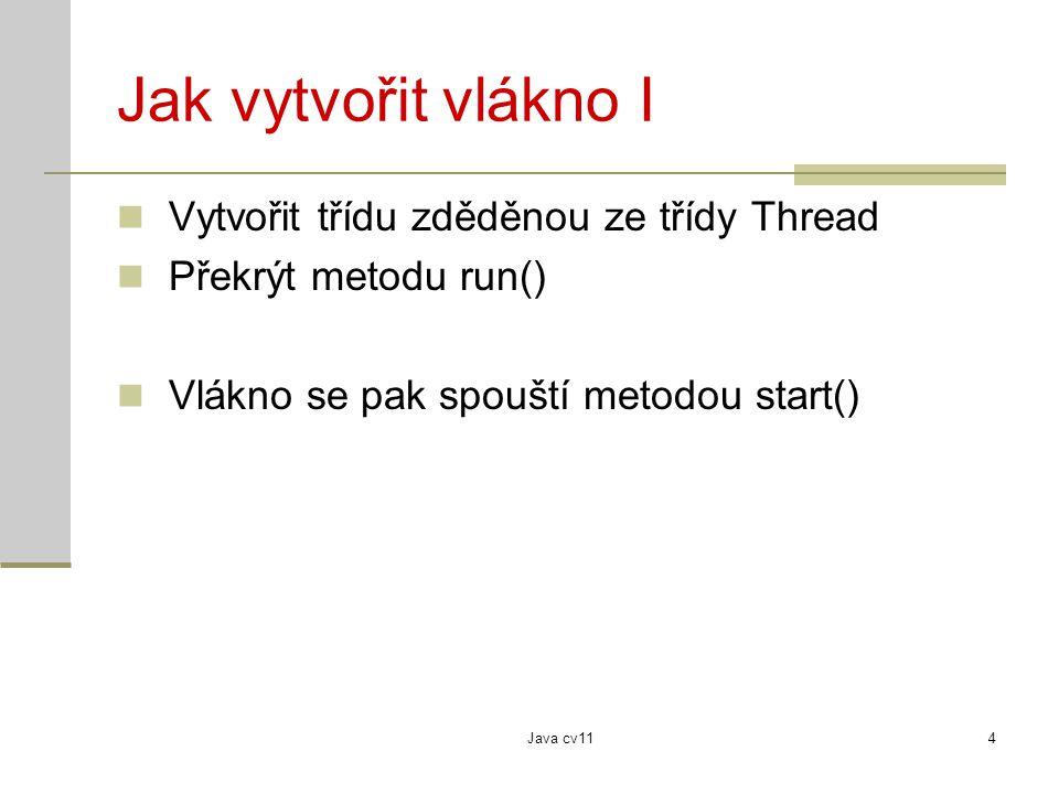 Java cv114 Jak vytvořit vlákno I Vytvořit třídu zděděnou ze třídy Thread Překrýt metodu run() Vlákno se pak spouští metodou start()