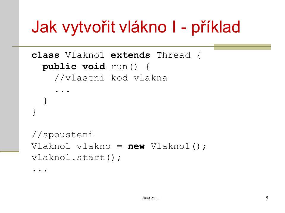 Java cv115 Jak vytvořit vlákno I - příklad class Vlakno1 extends Thread { public void run() { //vlastni kod vlakna...