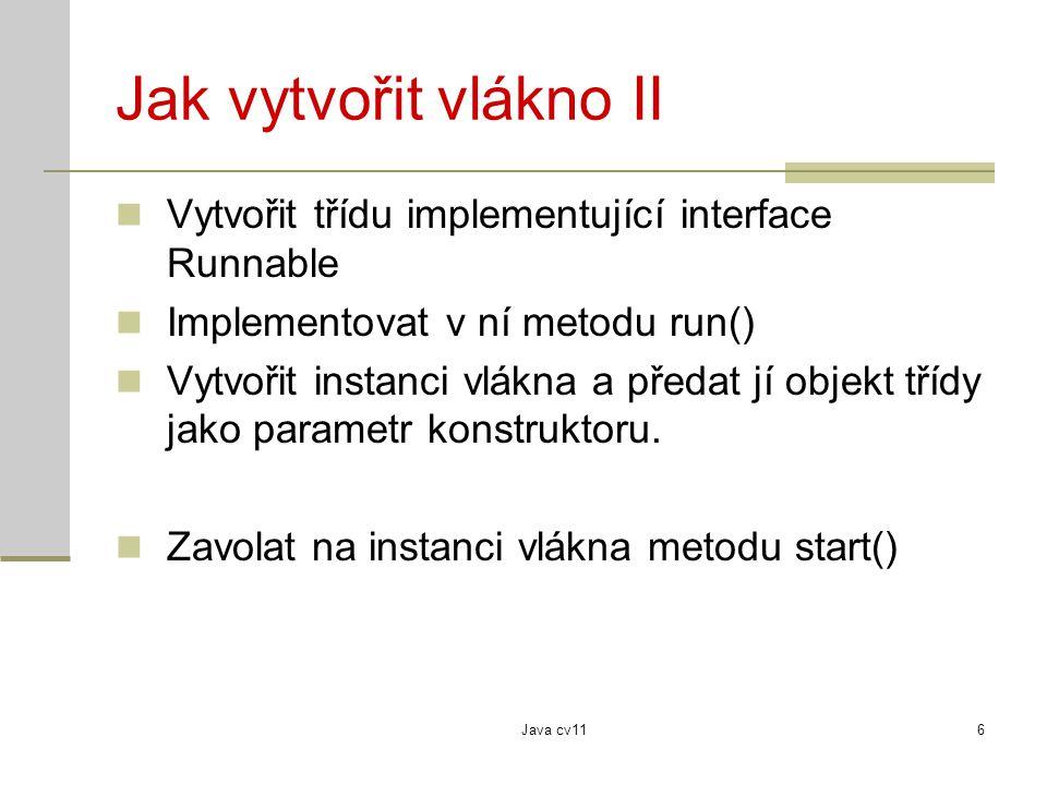 Java cv116 Jak vytvořit vlákno II Vytvořit třídu implementující interface Runnable Implementovat v ní metodu run() Vytvořit instanci vlákna a předat jí objekt třídy jako parametr konstruktoru.