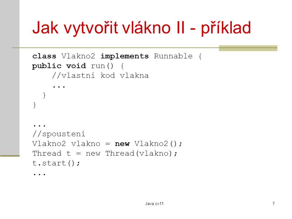 Java cv117 Jak vytvořit vlákno II - příklad class Vlakno2 implements Runnable { public void run() { //vlastni kod vlakna... }... //spousteni Vlakno2 v