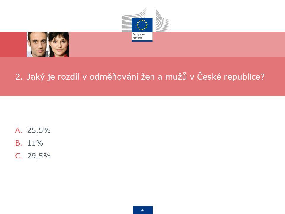 4 2.Jaký je rozdíl v odměňování žen a mužů v České republice A.25,5% B.11% C.29,5%